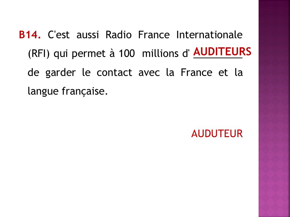 В14. C'est aussi Radio France Internationale (RFI) qui permet à 100 millions d' _________ de garder le contact avec la France et la langue française.