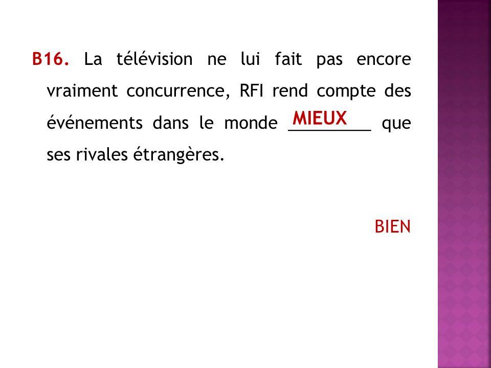 В16. La télévision ne lui fait pas encore vraiment concurrence, RFI rend compte des événements dans le monde _________ que ses rivales étrangères. BIE