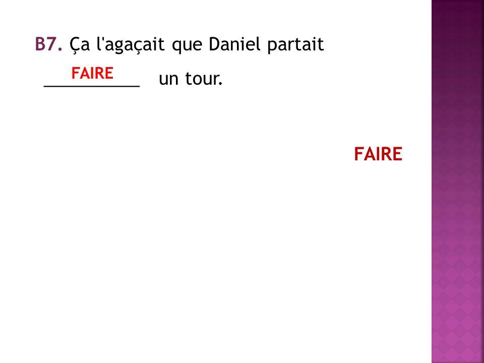 В7. Ça l agaçait que Daniel partait __________ un tour. FAIRE FAIRE