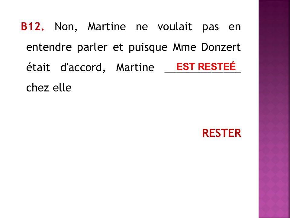 В12. Non, Martine ne voulait pas en entendre parler et puisque Mme Donzert était d'accord, Martine _____________ chez elle RESTER EST RESTEÉ