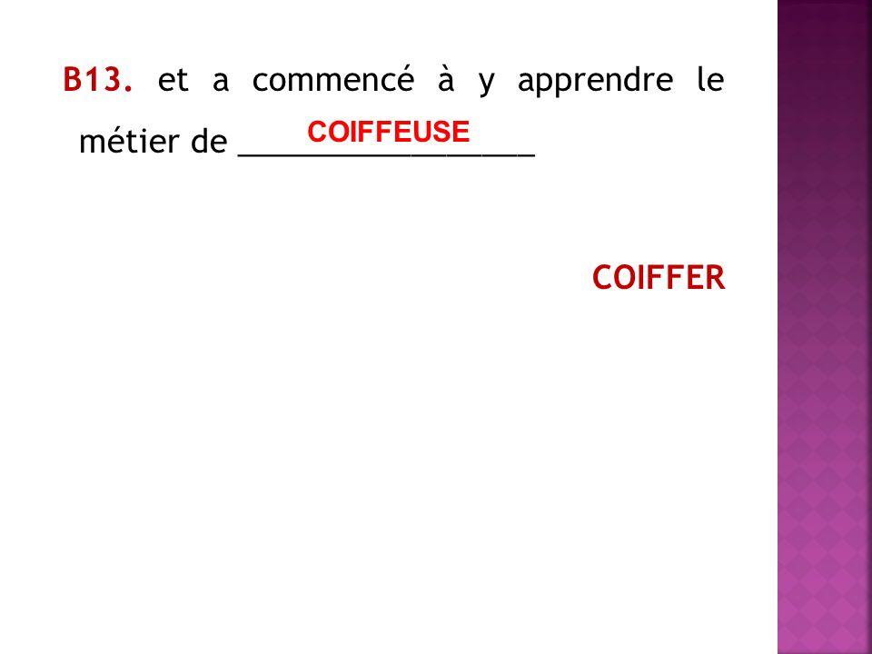 В13. et a commencé à y apprendre le métier de _________________ COIFFER COIFFEUSE