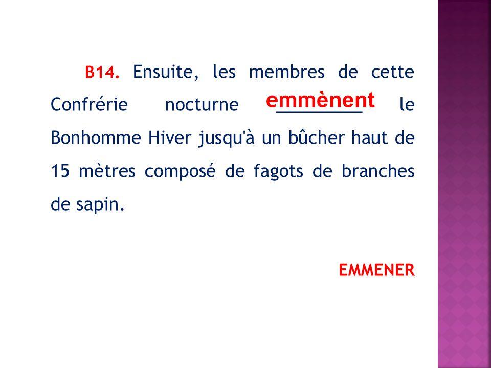 В14. Ensuite, les membres de cette Confrérie nocturne _________ le Bonhomme Hiver jusqu'à un bûcher haut de 15 mètres composé de fagots de branches de