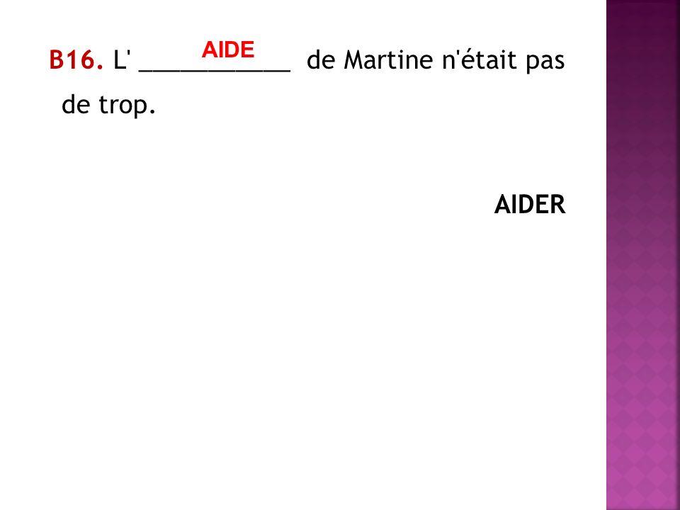 В16. L ___________ de Martine n était pas de trop. AIDER AIDE