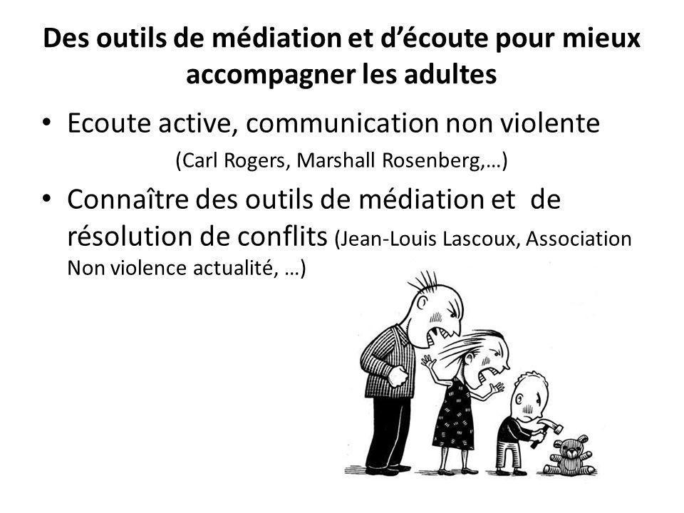 Des outils de médiation et découte pour mieux accompagner les adultes Ecoute active, communication non violente (Carl Rogers, Marshall Rosenberg,…) Co