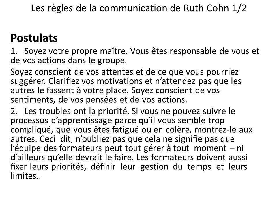 Les règles de la communication de Ruth Cohn 1/2 Postulats 1. Soyez votre propre maître. Vous êtes responsable de vous et de vos actions dans le groupe