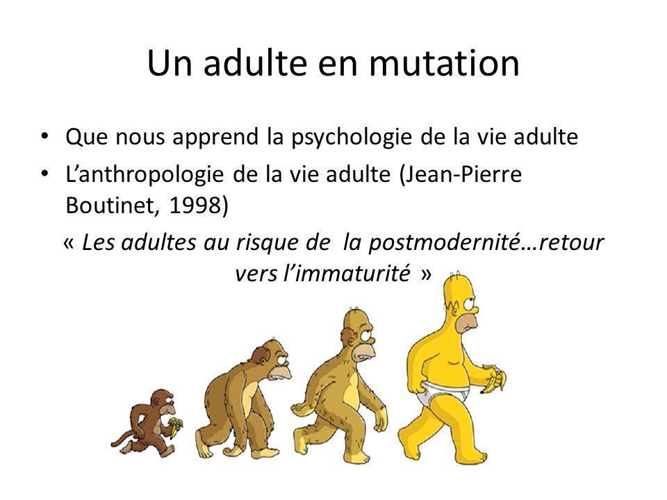 Un adulte en mutation Que nous apprend la psychologie de la vie adulte Lanthropologie de la vie adulte (Jean-Pierre Boutinet, 1998) « Les adultes au r