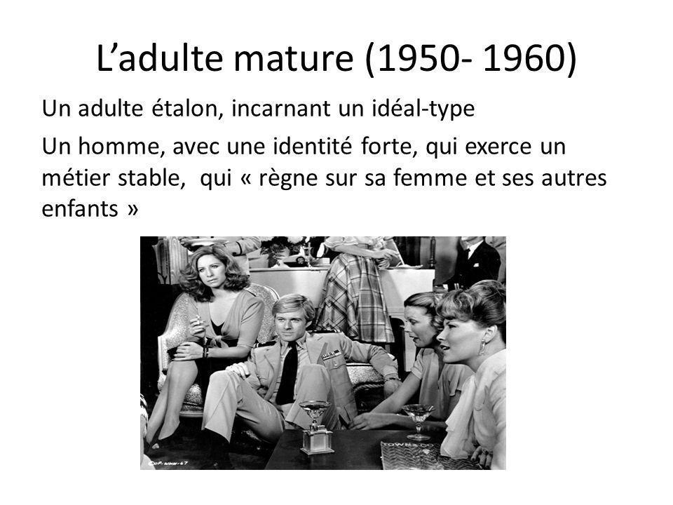 Ladulte mature (1950- 1960) Un adulte étalon, incarnant un idéal-type Un homme, avec une identité forte, qui exerce un métier stable, qui « règne sur
