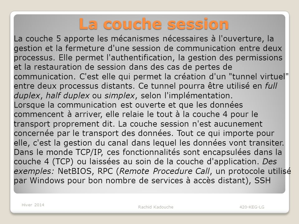Rachid Kadouche 420-KEG-LG La couche session La couche 5 apporte les mécanismes nécessaires à l ouverture, la gestion et la fermeture d une session de communication entre deux processus.