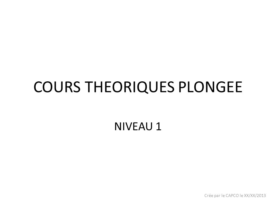 COURS THEORIQUES PLONGEE NIVEAU 1 Crée par le CAPCO le XX/XX/2013