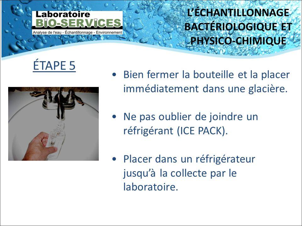 LÉCHANTILLONNAGE BACTÉRIOLOGIQUE ET PHYSICO-CHIMIQUE Bien fermer la bouteille et la placer immédiatement dans une glacière. Ne pas oublier de joindre