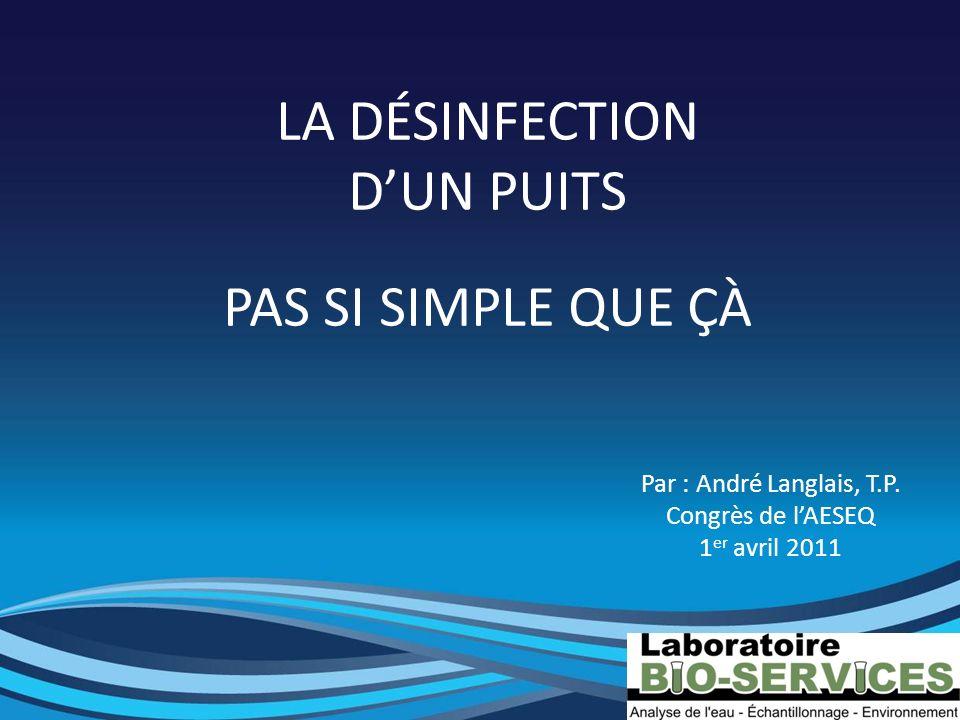 LA DÉSINFECTION DUN PUITS PAS SI SIMPLE QUE ÇÀ Par : André Langlais, T.P. Congrès de lAESEQ 1 er avril 2011