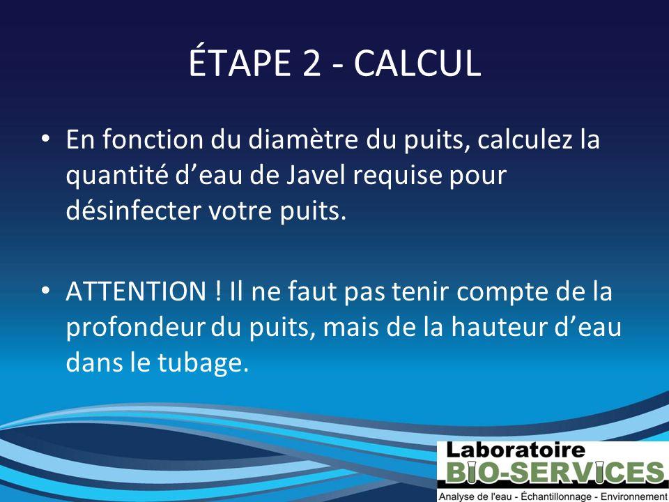ÉTAPE 2 - CALCUL En fonction du diamètre du puits, calculez la quantité deau de Javel requise pour désinfecter votre puits. ATTENTION ! Il ne faut pas