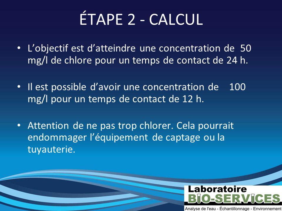 ÉTAPE 2 - CALCUL Lobjectif est datteindre une concentration de 50 mg/l de chlore pour un temps de contact de 24 h. Il est possible davoir une concentr