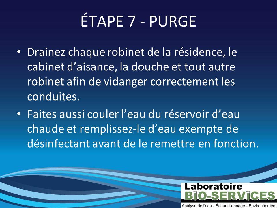 ÉTAPE 7 - PURGE Drainez chaque robinet de la résidence, le cabinet daisance, la douche et tout autre robinet afin de vidanger correctement les conduit