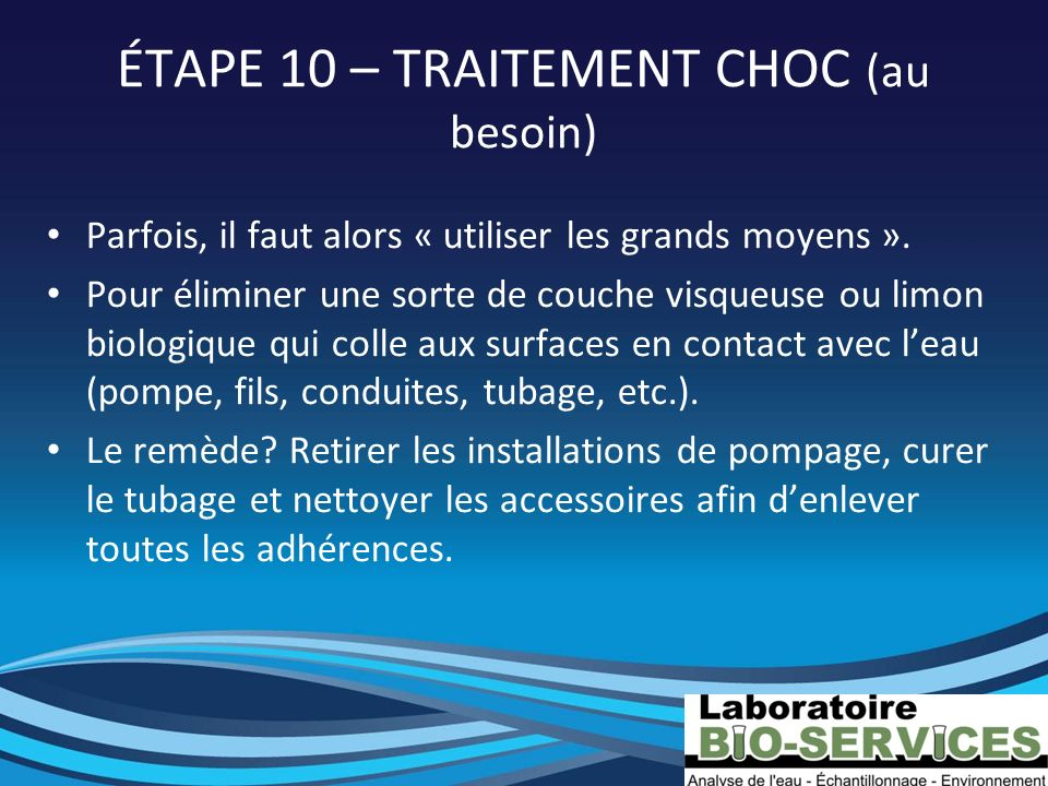 ÉTAPE 10 – TRAITEMENT CHOC (au besoin) Parfois, il faut alors « utiliser les grands moyens ». Pour éliminer une sorte de couche visqueuse ou limon bio
