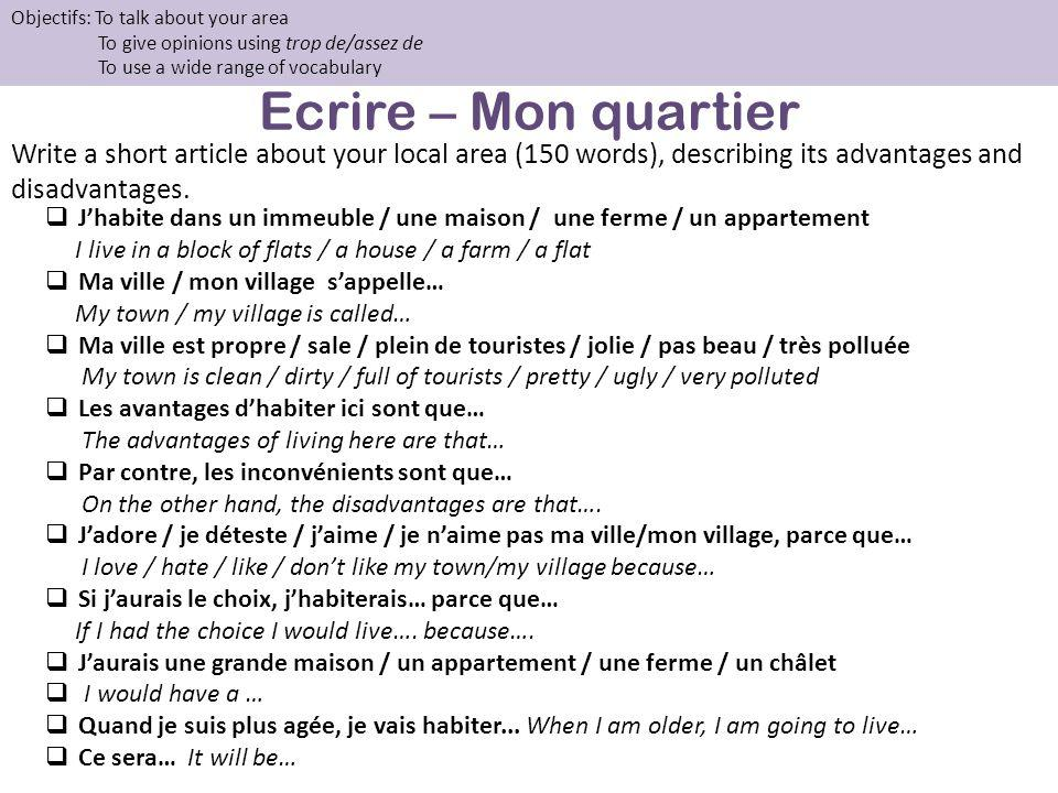 Ecrire – Mon quartier Write a short article about your local area (150 words), describing its advantages and disadvantages. Objectifs: To talk about y