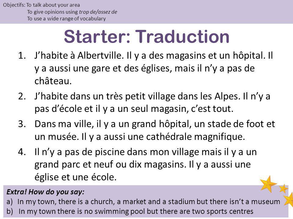 Starter: Traduction 1.Jhabite à Albertville. Il y a des magasins et un hôpital. Il y a aussi une gare et des églises, mais il ny a pas de château. 2.J