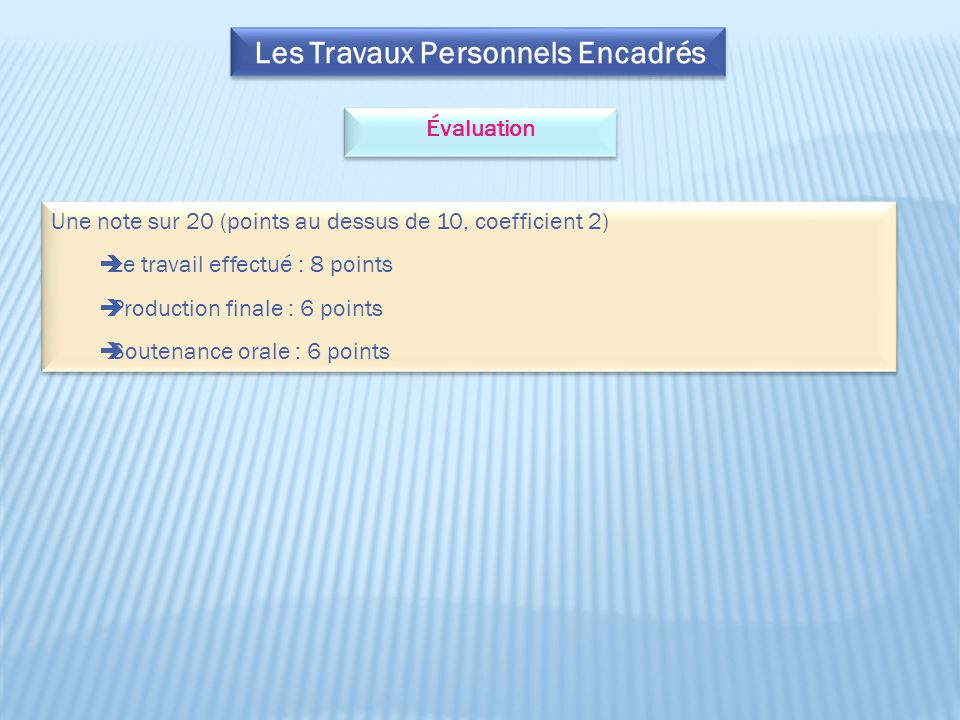 Les Travaux Personnels Encadrés Évaluation Une note sur 20 (points au dessus de 10, coefficient 2) Le travail effectué : 8 points Production finale : 6 points Soutenance orale : 6 points Une note sur 20 (points au dessus de 10, coefficient 2) Le travail effectué : 8 points Production finale : 6 points Soutenance orale : 6 points
