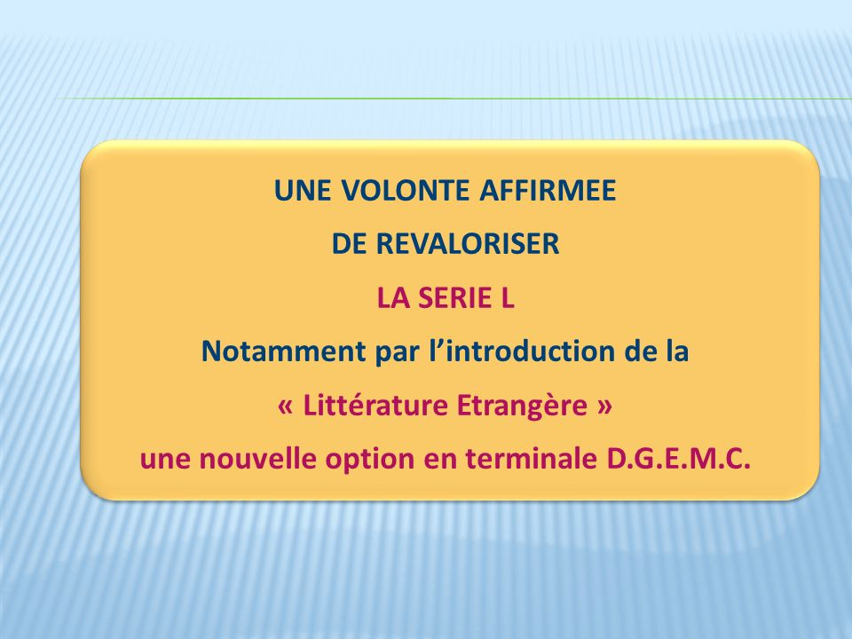 UNE VOLONTE AFFIRMEE DE REVALORISER LA SERIE L Notamment par lintroduction de la « Littérature Etrangère » une nouvelle option en terminale D.G.E.M.C.
