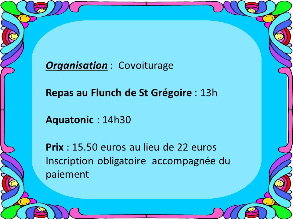 Organisation : Covoiturage Repas au Flunch de St Grégoire : 13h Aquatonic : 14h30 Prix : 15.50 euros au lieu de 22 euros Inscription obligatoire accompagnée du paiement