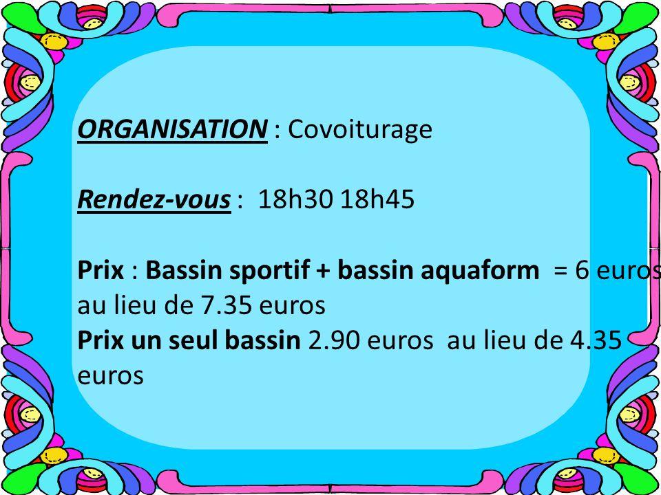 ORGANISATION : Covoiturage Rendez-vous : 18h30 18h45 Prix : Bassin sportif + bassin aquaform = 6 euros au lieu de 7.35 euros Prix un seul bassin 2.90 euros au lieu de 4.35 euros