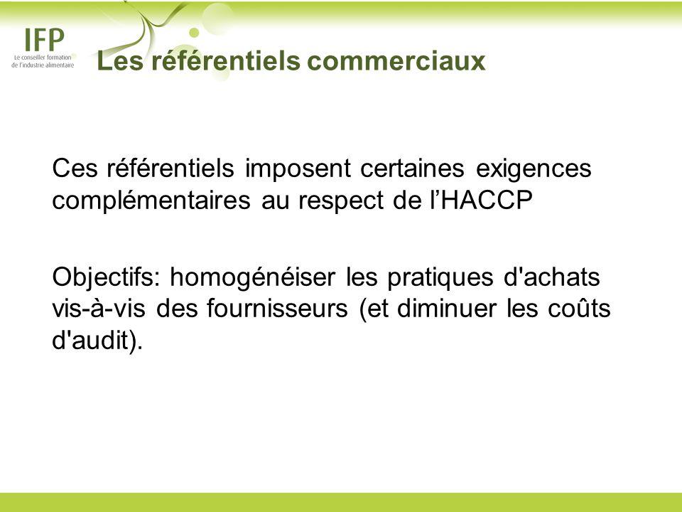 Les référentiels commerciaux Ces référentiels imposent certaines exigences complémentaires au respect de lHACCP Objectifs: homogénéiser les pratiques
