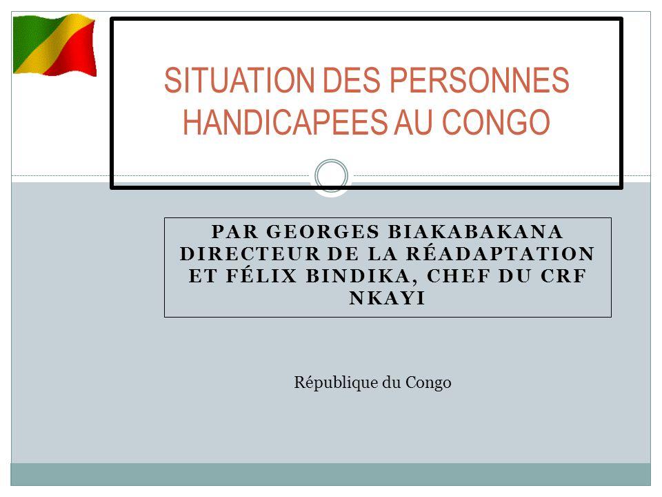 PAR GEORGES BIAKABAKANA DIRECTEUR DE LA RÉADAPTATION ET FÉLIX BINDIKA, CHEF DU CRF NKAYI SITUATION DES PERSONNES HANDICAPEES AU CONGO République du Congo