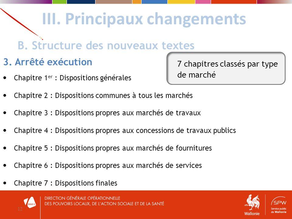 III. Principaux changements 12 B. Structure des nouveaux textes 3. Arrêté exécution Chapitre 1 er : Dispositions générales Chapitre 2 : Dispositions c