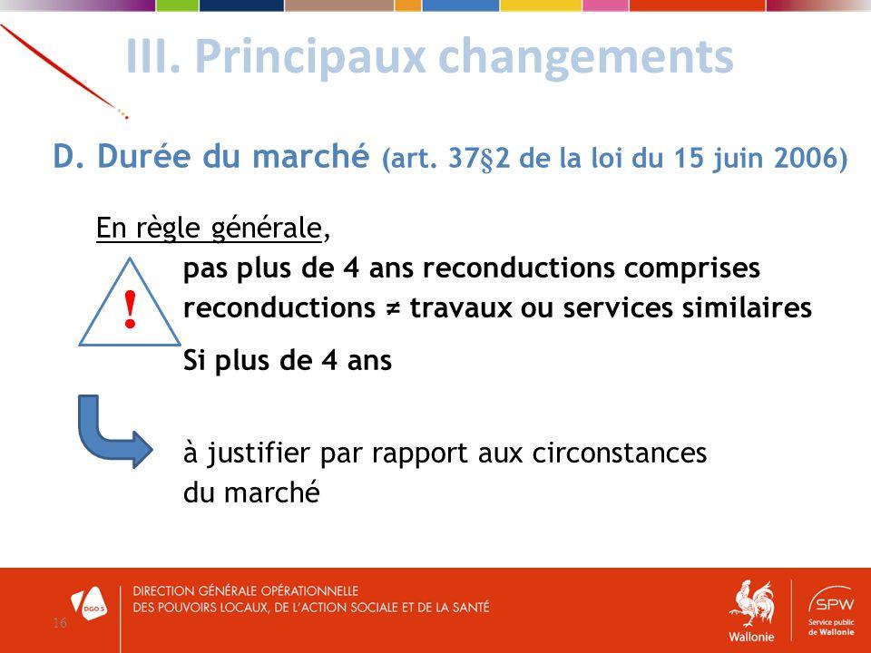 III. Principaux changements 16 D. Durée du marché (art. 37§2 de la loi du 15 juin 2006) En règle générale, pas plus de 4 ans reconductions comprises r