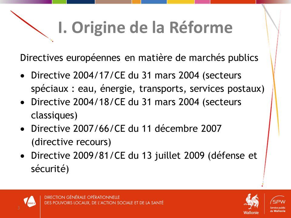 I. Origine de la Réforme 3 Directives européennes en matière de marchés publics Directive 2004/17/CE du 31 mars 2004 (secteurs spéciaux : eau, énergie