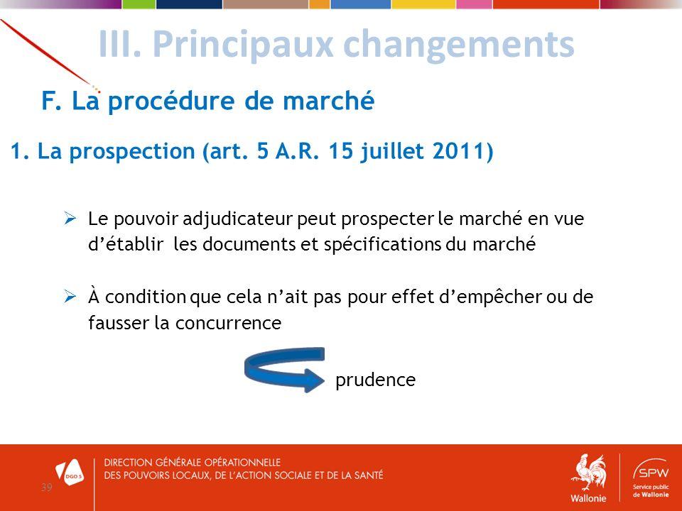 III. Principaux changements 39 F. La procédure de marché 1. La prospection (art. 5 A.R. 15 juillet 2011) Le pouvoir adjudicateur peut prospecter le ma