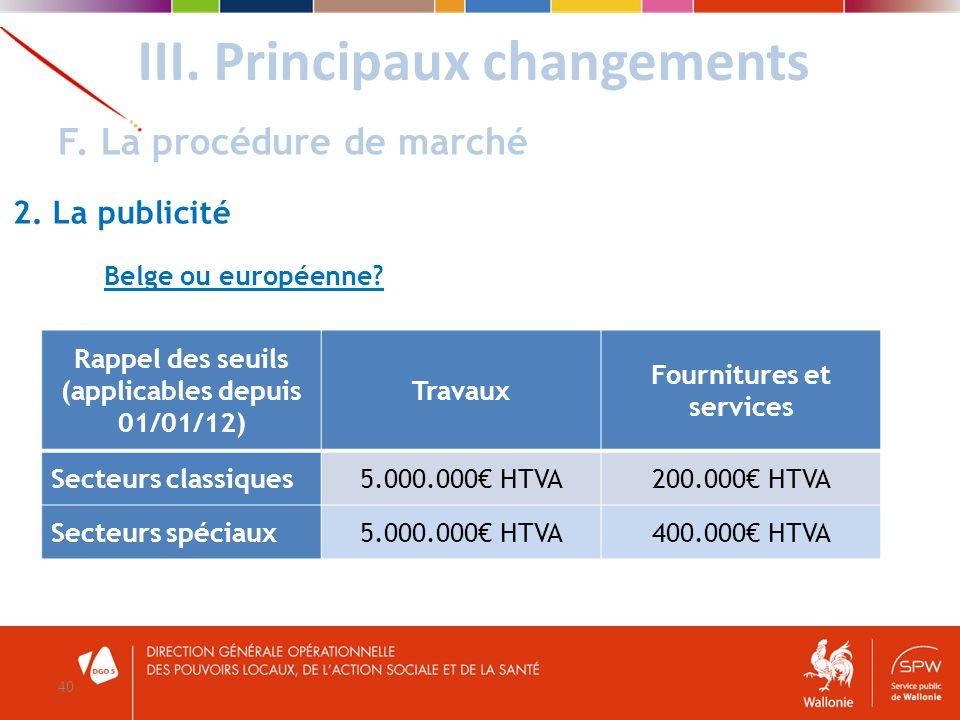 III. Principaux changements 40 F. La procédure de marché 2. La publicité Rappel des seuils (applicables depuis 01/01/12) Travaux Fournitures et servic