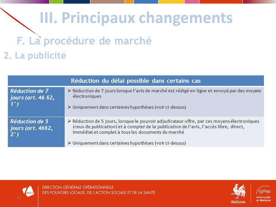 III. Principaux changements 43 F. La procédure de marché 2. La publicité Réduction du délai possible dans certains cas Réduction de 7 jours (art. 46 §