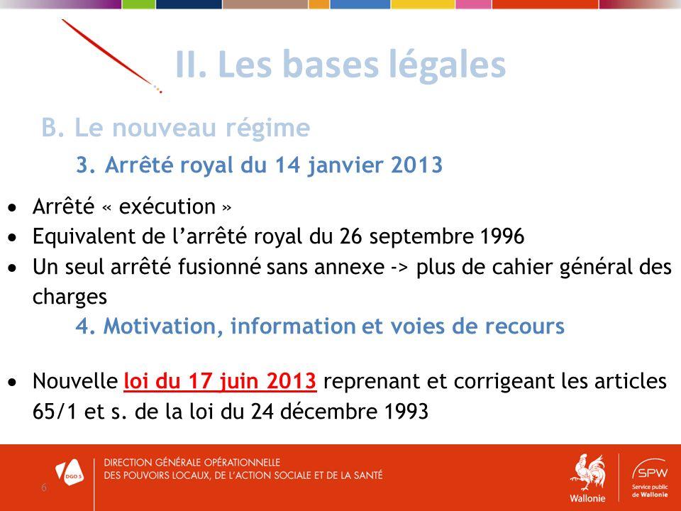 II. Les bases légales 6 B. Le nouveau régime 3. Arrêté royal du 14 janvier 2013 Arrêté « exécution » Equivalent de larrêté royal du 26 septembre 1996