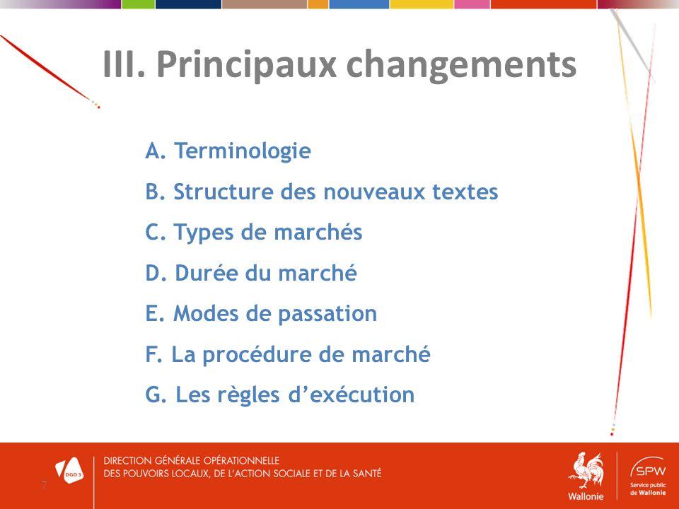 III. Principaux changements 7 A. Terminologie B. Structure des nouveaux textes C. Types de marchés D. Durée du marché E. Modes de passation F. La proc