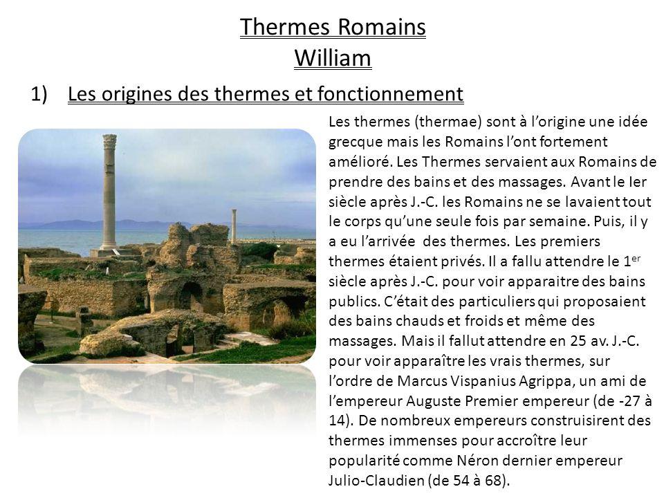 Thermes Romains William 1)Les origines des thermes et fonctionnement Les thermes (thermae) sont à lorigine une idée grecque mais les Romains lont fortement amélioré.