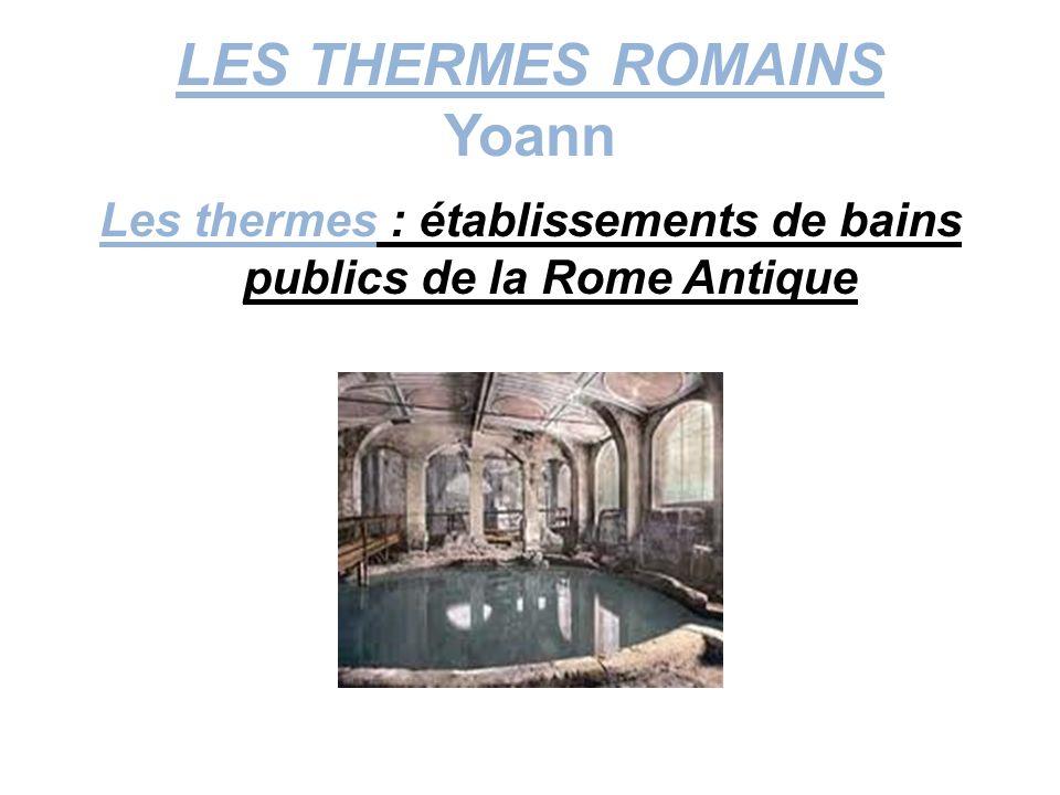 LES THERMES ROMAINS Yoann Les thermes : établissements de bains publics de la Rome Antique