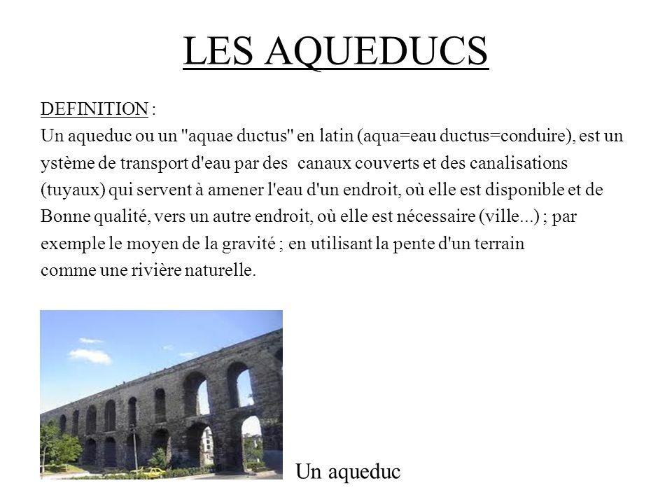 LES AQUEDUCS DEFINITION : Un aqueduc ou un aquae ductus en latin (aqua=eau ductus=conduire), est un ystème de transport d eau par des canaux couverts et des canalisations (tuyaux) qui servent à amener l eau d un endroit, où elle est disponible et de Bonne qualité, vers un autre endroit, où elle est nécessaire (ville...) ; par exemple le moyen de la gravité ; en utilisant la pente d un terrain comme une rivière naturelle.
