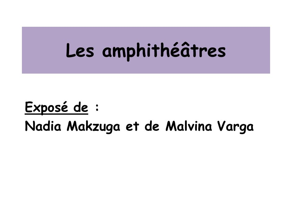 Les amphithéâtres Exposé de : Nadia Makzuga et de Malvina Varga