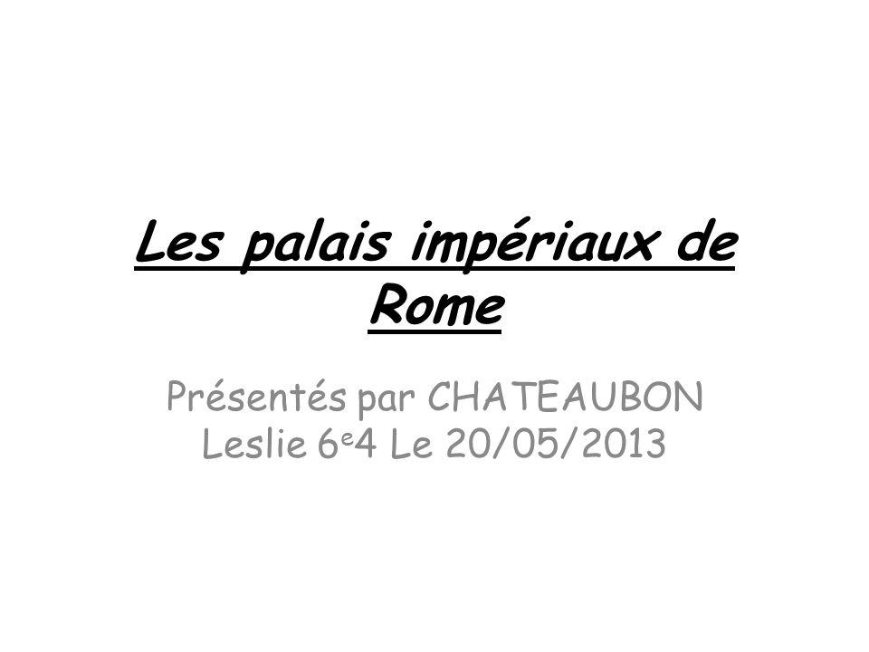 Les palais impériaux de Rome Présentés par CHATEAUBON Leslie 6 e 4 Le 20/05/2013
