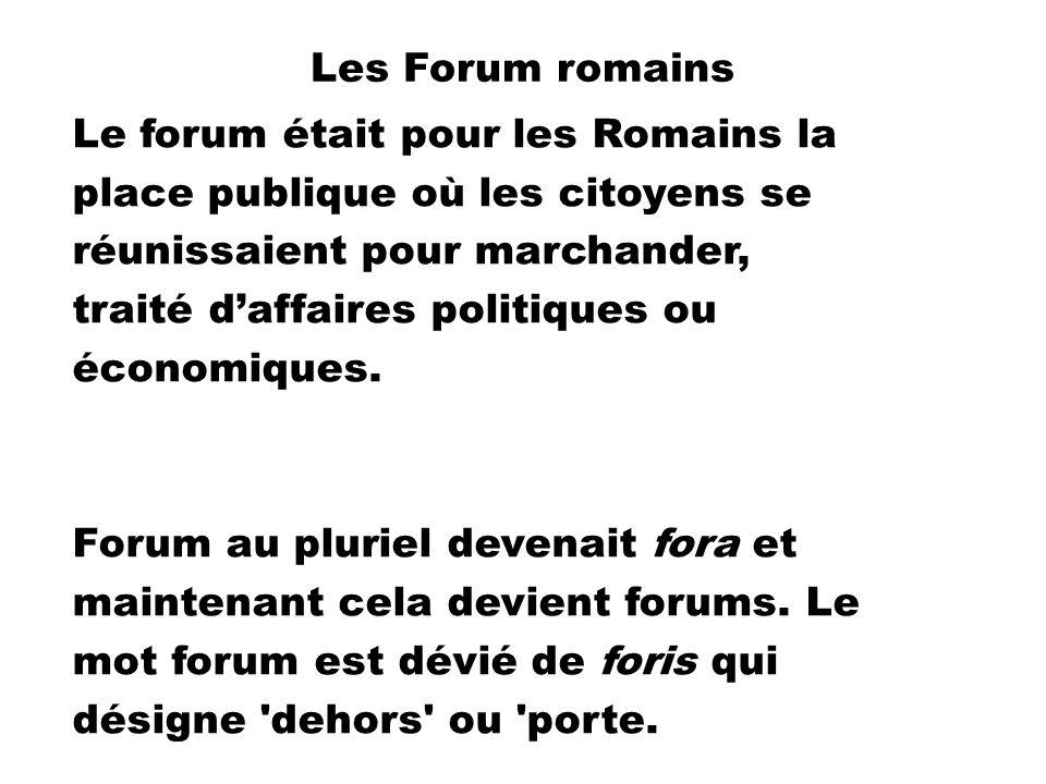 Les Forum romains Le forum était pour les Romains la place publique où les citoyens se réunissaient pour marchander, traité daffaires politiques ou économiques.