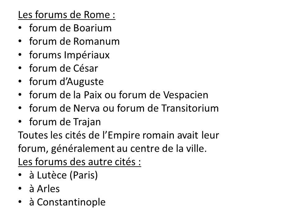 Les forums de Rome : forum de Boarium forum de Romanum forums Impériaux forum de César forum dAuguste forum de la Paix ou forum de Vespacien forum de Nerva ou forum de Transitorium forum de Trajan Toutes les cités de lEmpire romain avait leur forum, généralement au centre de la ville.
