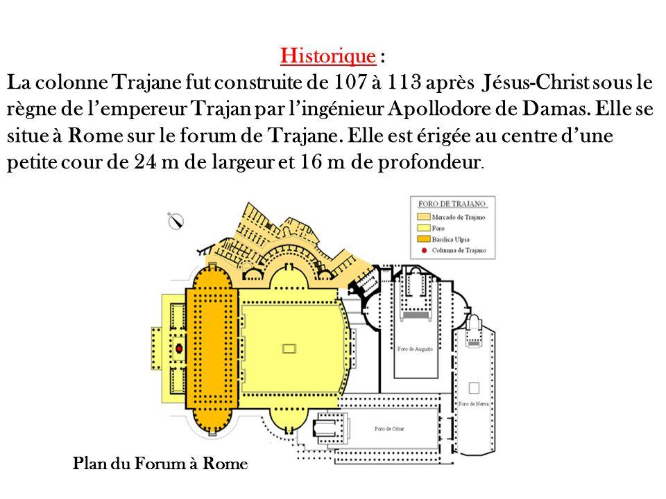 Historique : La colonne Trajane fut construite de 107 à 113 après Jésus-Christ sous le règne de lempereur Trajan par lingénieur Apollodore de Damas.