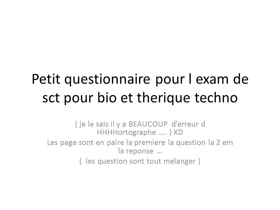 Petit questionnaire pour l exam de sct pour bio et therique techno ( je le sais il y a BEAUCOUP derreur d HHHHortographe …. ) XD Les page sont en pair
