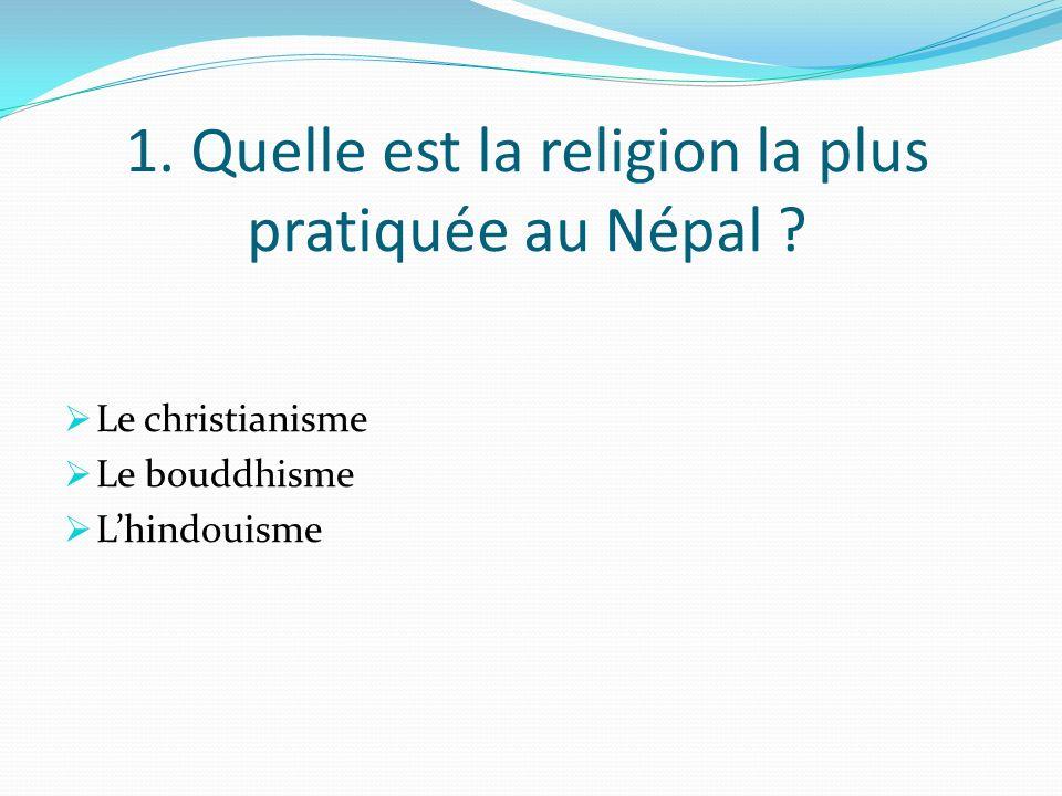 1. Quelle est la religion la plus pratiquée au Népal ? Le christianisme Le bouddhisme Lhindouisme
