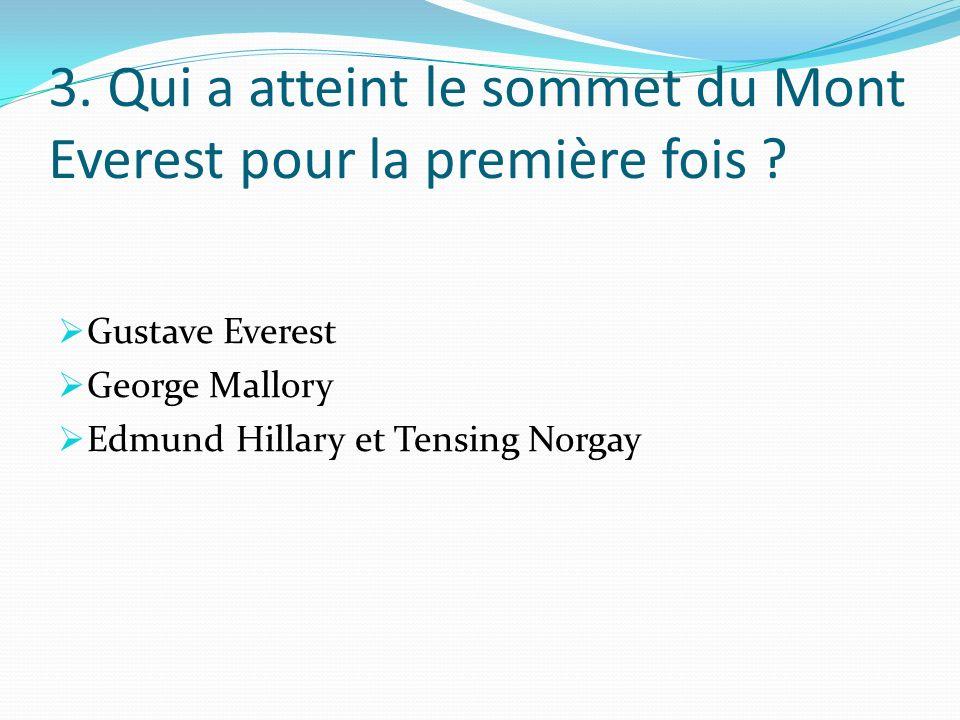 3. Qui a atteint le sommet du Mont Everest pour la première fois ? Gustave Everest George Mallory Edmund Hillary et Tensing Norgay