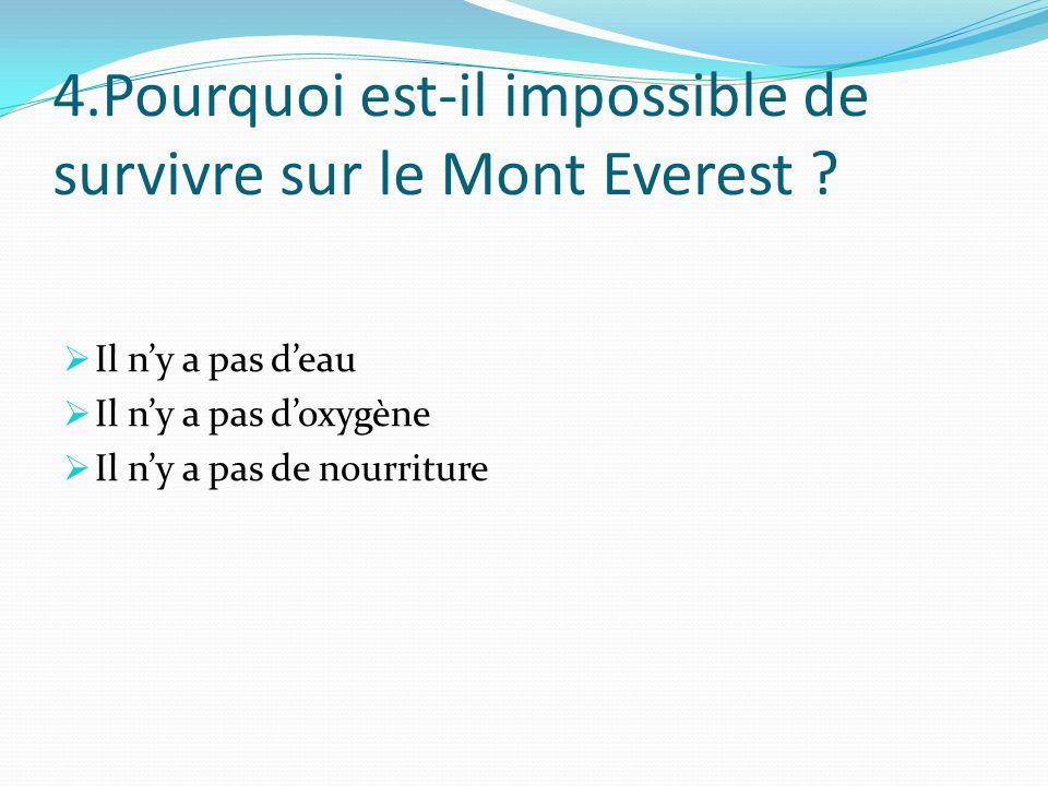 4.Pourquoi est-il impossible de survivre sur le Mont Everest ? Il ny a pas deau Il ny a pas doxygène Il ny a pas de nourriture