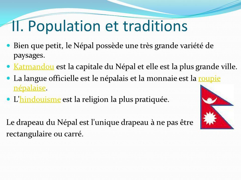 II. Population et traditions Bien que petit, le Népal possède une très grande variété de paysages. Katmandou est la capitale du Népal et elle est la p