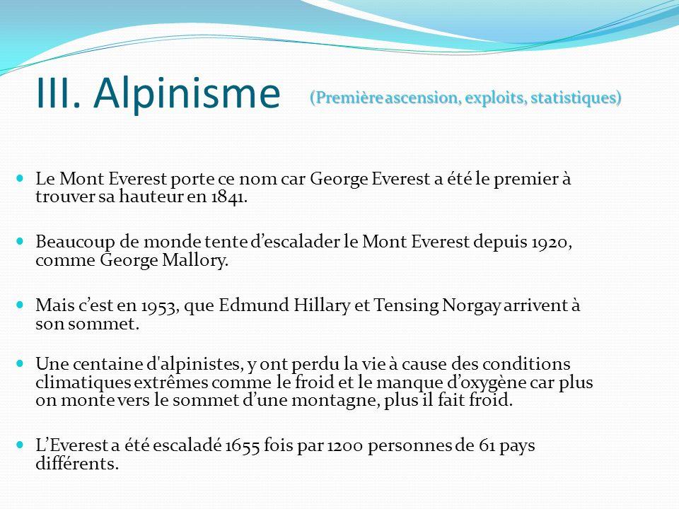III. Alpinisme Le Mont Everest porte ce nom car George Everest a été le premier à trouver sa hauteur en 1841. Beaucoup de monde tente descalader le Mo