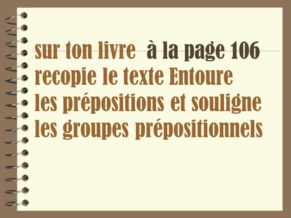 sur ton livre à la page 106 recopie le texte Entoure les prépositions et souligne les groupes prépositionnels